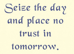 Seize the day and place no trust in tomorrow.